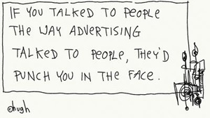 Gaping Void cartoon: If you talked to people the way advertising talked to people, they'd punch you in the face.